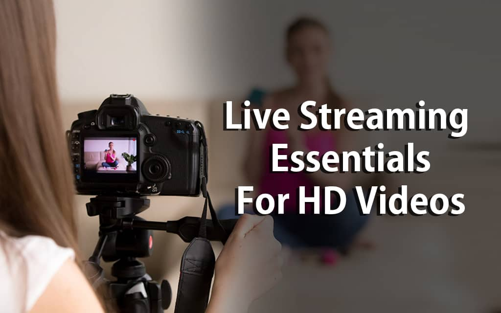 Live Streaming Essentials For HD Videos