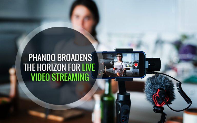 Phando Broadens the Horizon for Live Video Streaming